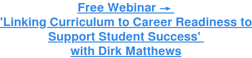 Free Webinar →  'Linking Curriculum to Career Readiness to Support Student  Success'  with Dirk Matthews