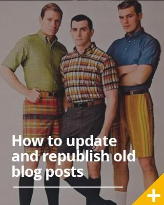 Everything you need to know about updating and republishing old blog posts