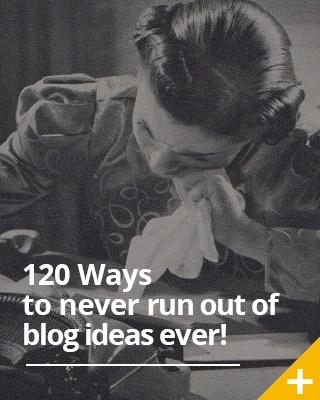 120 Ways to never run out of blog ideas again