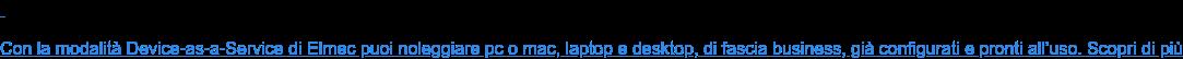 Con la modalità Device-as-a-Service di Elmec puoi noleggiare pc o mac, laptop  e desktop, di fascia business, già configurati e pronti all'uso. Scopri di più