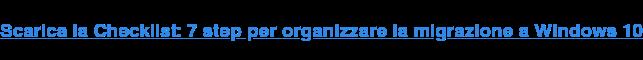 Scarica la Checklist: 7 step per organizzare la migrazione a Windows 10