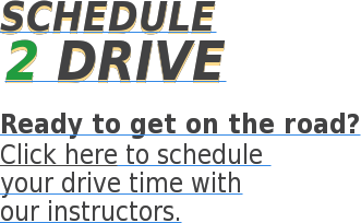 SCHEDULE 2 Drive Ready to get on the road? Click here to schedule  your drive time with our instructors.