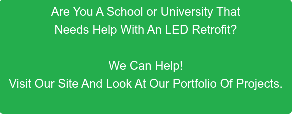 Are You A School or University That Needs Help With An LED Retrofit?  We Can Help!  Visit Our Site And Look At Our Portfolio Of Projects.