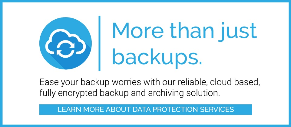 More than just backups. Ease your backup worries with our reliable, cloud based, fully encrypted backup and archiving solution. Click here to learn more about Data Protection Services.