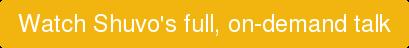 Watch Shuvo's full, on-demand talk