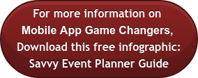 For more information on  Mobile App Game Changers, Download this free infographic: Savvy Event Planner Guide