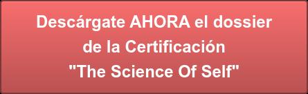 """Descárgate AHORA el dossier de la Certificación """"The Science Of Self"""""""