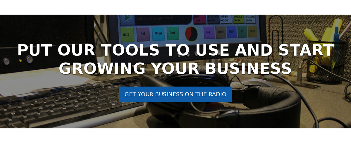 Put Our Tools to Use and Start Growing Your Business Get Your Business on the Radio