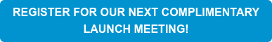 REGISTER FOR OUR NEXT COMPLIMENTARY  LAUNCH MEETING!