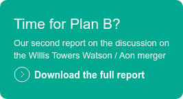 Time for Plan B?  Our second report on the discussion on  the Willis Towers Watson / Aon merger  Download the full report
