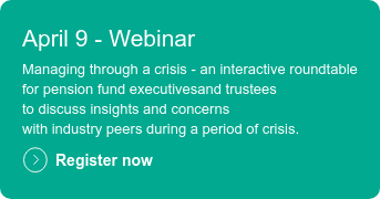 April 9 - Webinar  Managing through a crisis - an interactive roundtable for pension fund executivesand trustees  to discuss insights and concerns with industry peers during a period of crisis.  Register now