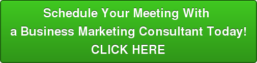 Schedule Your Meeting With  a Business Marketing Consultant Today! CLICK HERE