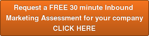 Request a FREE 30 minute Inbound  Marketing Assessment for your company CLICK HERE