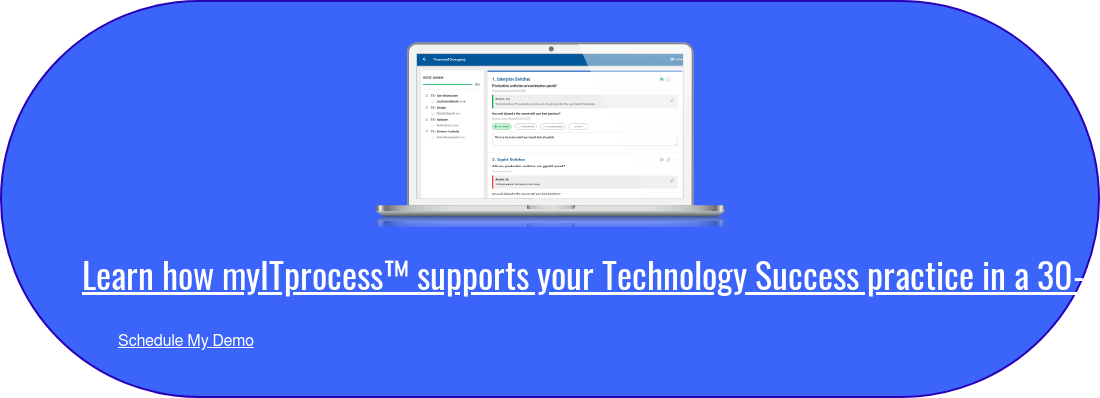 Learn how myITprocess supports your Technology Success practice in a  30-minute demo.  Schedule My Demo