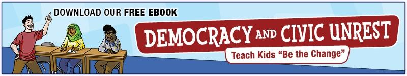 "Download Our FREE eBook -- Democracy and Civic Unrest: Teach Kids ""Be the Change"""