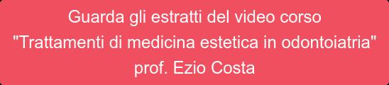 """Guarda gli estratti del video corso """"Trattamenti di medicina estetica in odontoiatria"""" prof. Ezio Costa"""