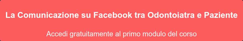 La Comunicazione su Facebook tra Odontoiatra e Paziente Accedi gratuitamente al primo modulo del corso