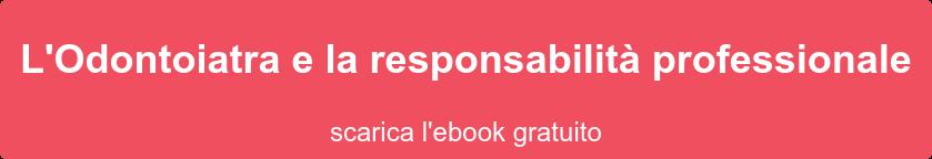 L'Odontoiatra e la responsabilità professionale scarica l'ebook gratuito