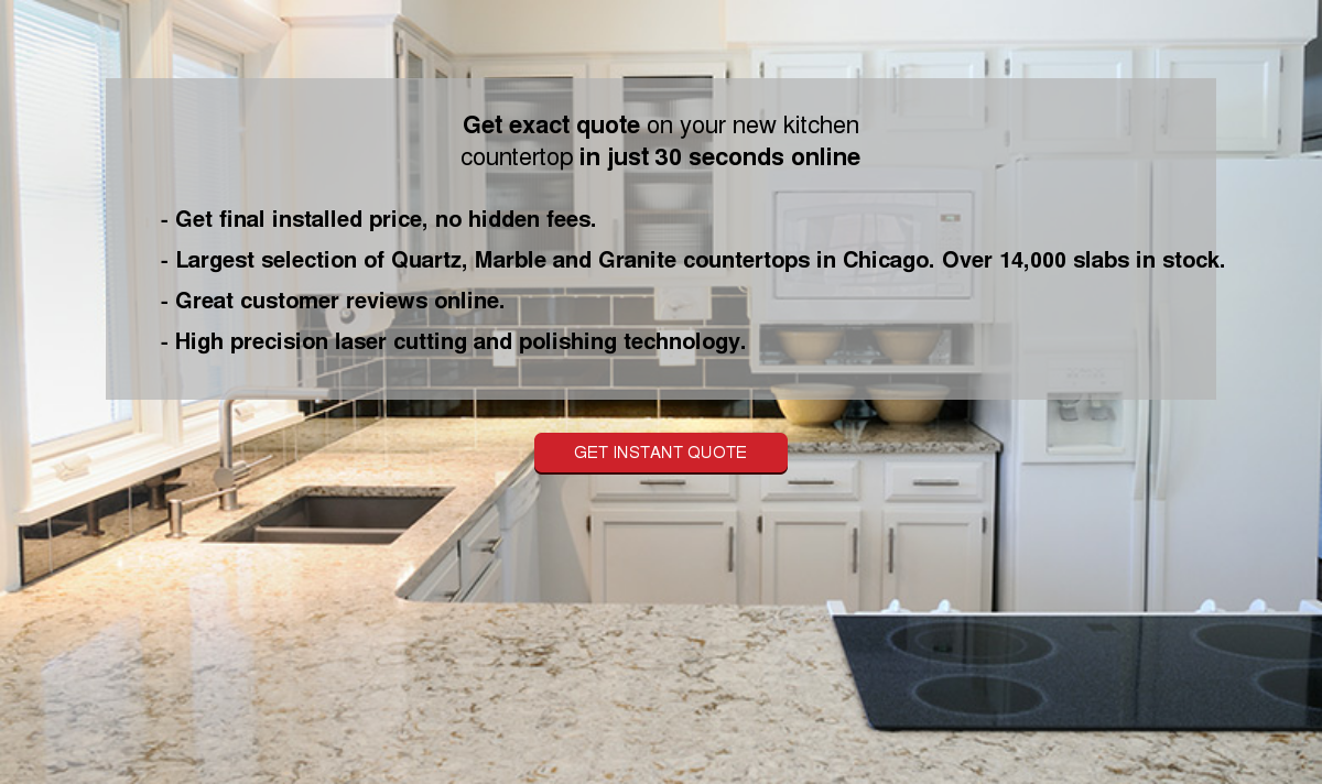 Get exact quote on your new kitchen countertop in just 30 seconds online - Get final installed price, no hidden  fees. - Largest selection of Quartz, Marble and Granite countertops in Chicago.  Over 14,000 slabs in stock. - Great customer reviews online. - High precision  laser cutting and polishing technology. Get instant quote