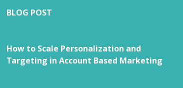 BLOG POST   How to Scale Personalization and Targeting in Account Based Marketing