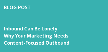 BLOG POST   Inbound Can Be Lonely Why Your Marketing Needs Content-Focused Outbound