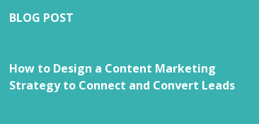 BLOG POST   How to Design a Content Marketing  Strategy to Connect and Convert Leads