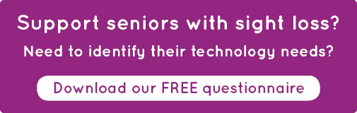 Support seniors with sight loss? Need to identify their technology needs?  Download our FREE questionnaire