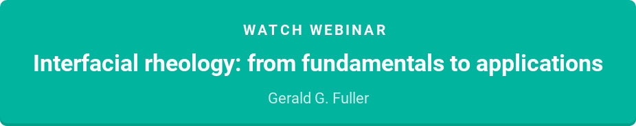 Watch webinar  Interfacial rheology: from fundamentals to applications  Gerald G. Fuller