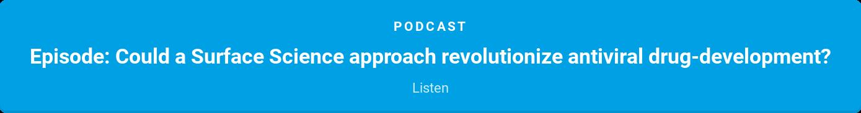 Podcast  Episode: Could a Surface Science approach revolutionize antiviral  drug-development?  Listen