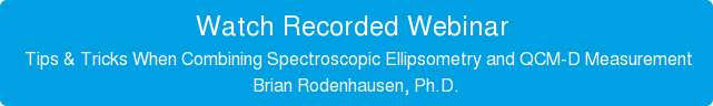 Watch Recorded Webinar    Tips & Tricks When Combining Spectroscopic Ellipsometry and QCM-D Measurement  Brian Rodenhausen, Ph.D.