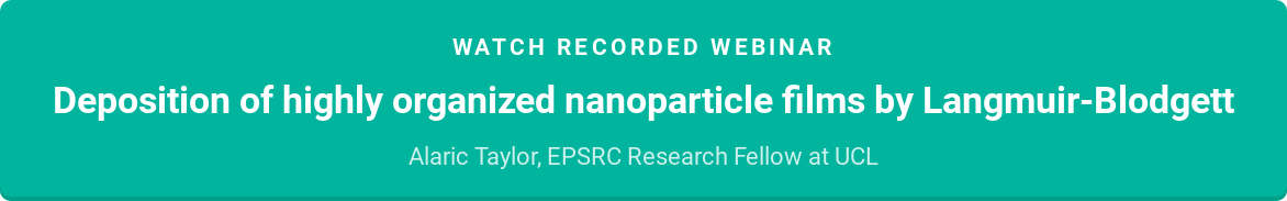 Watch recorded webinar  Deposition of highly organized nanoparticle films by Langmuir-Blodgett  Alaric Taylor, EPSRC Research Fellow at UCL