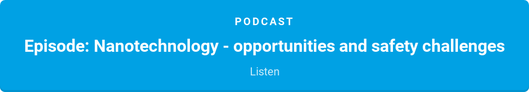 Podcast  Episode: Nanotechnology - opportunities and safety challenges  Listen