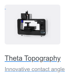 Theta Topography Innovative contact angle meter capable of studying surface roughness and  adjusting the result accordingly.