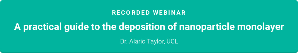 Recorded webinar  A practical guide to the deposition of nanoparticle monolayer  Dr. Alaric Taylor, UCL