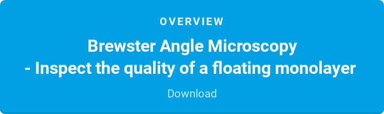 Overview  Brewster Angle Microscopy  - Inspect the quality of a floating monolayer  Download