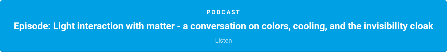 Podcast  Episode: Light interaction with matter - a conversation on colors, cooling,  and the invisibility cloak  Listen