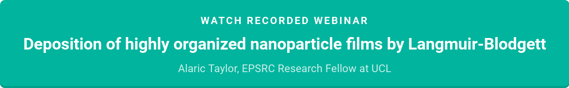 Watch recorded webinar  Deposition of highly organized nanoparticle films by Langmuir-Blodgett   Alaric Taylor  EPSRC Research Fellow at UCL