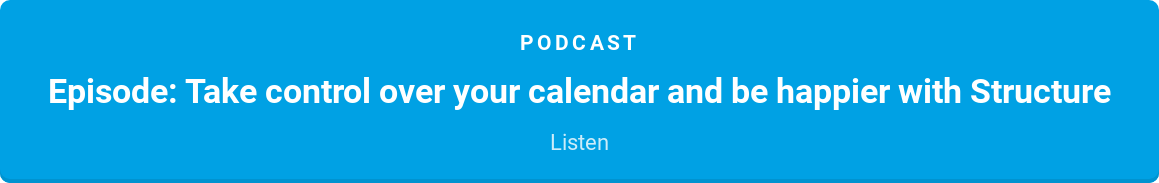 Podcast  Episode: Take control over your calendar and be happier with Structure  Listen