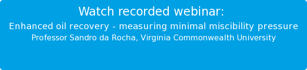 Watch recorded webinar:   Enhanced oil recovery - measuring minimal miscibility pressure Professor Sandro da Rocha, Virginia Commonwealth University