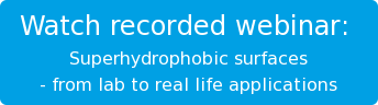 Watch recorded webinar:   Superhydrophobic surfaces  - from lab to real life applications
