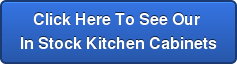 Click Here To See Our  In Stock Kitchen Cabinets