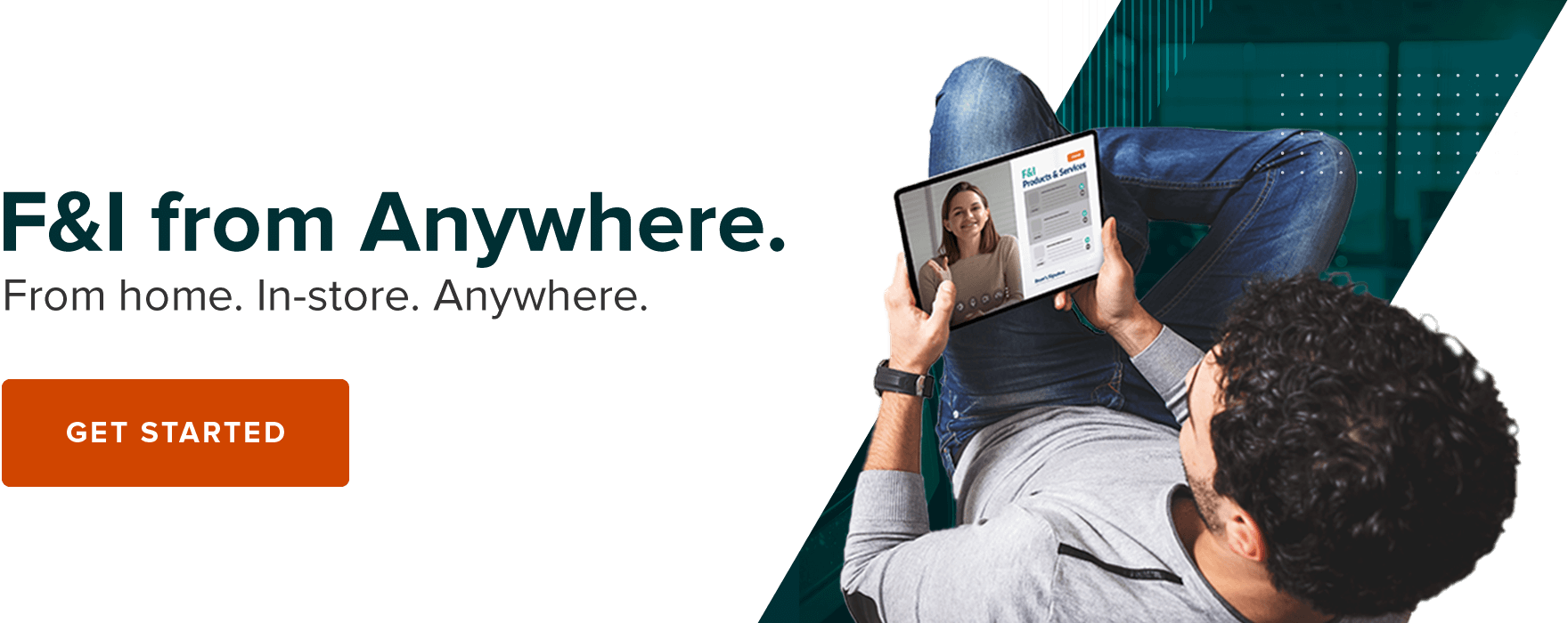 F&I from Anywhere. From Home. In-Store. Anywhere. Find Out More.