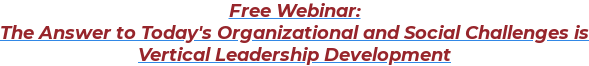 Free Webinar:  The Answer to Today's Organizational and Social Challenges is  Vertical Leadership Development