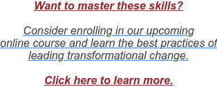 Want to master these skills?  Consider enrolling in our upcoming  online course and learn the best practices of  leading transformational change.  Click here to learn more.