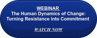 FREE WEBINAR  The Human Dynamics of Change: Turning Resistance into Commitment   WATCH NOW