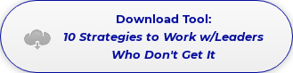 Download Tool: 10 Strategies to Work w/Leaders Who Don't Get It
