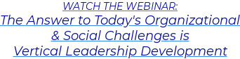 WATCH THE WEBINAR: The Answer to Today's Organizational & Social Challenges is  Vertical Leadership Development