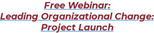 Free Webinar:  Leading Organizational Change:  Project Launch