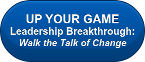 UP YOUR GAME Leadership Breakthrough:  Walk the Talkof Change