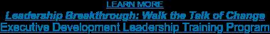 LEARN MORE Leadership Breakthrough: Walk the Talk of Change Executive Development Leadership Training Program